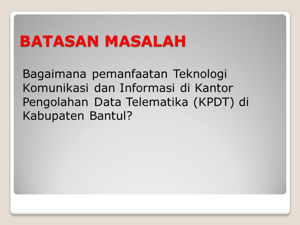 BATASAN MASALAH Bagaimana pemanfaatan Teknologi Komunikasi dan Informasi di Kantor Pengolahan Data Telematika (KPDT) di Kabupaten Bantul