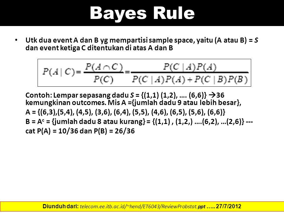 Bayes Rule Utk dua event A dan B yg mempartisi sample space, yaitu (A atau B) = S dan event ketiga C ditentukan di atas A dan B.