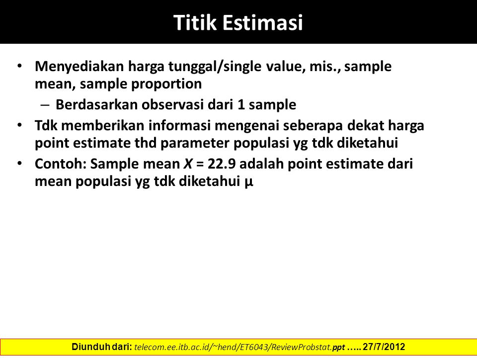 Titik Estimasi Menyediakan harga tunggal/single value, mis., sample mean, sample proportion. Berdasarkan observasi dari 1 sample.