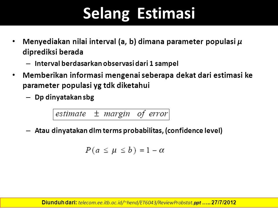Selang Estimasi Menyediakan nilai interval (a, b) dimana parameter populasi µ diprediksi berada. Interval berdasarkan observasi dari 1 sampel.