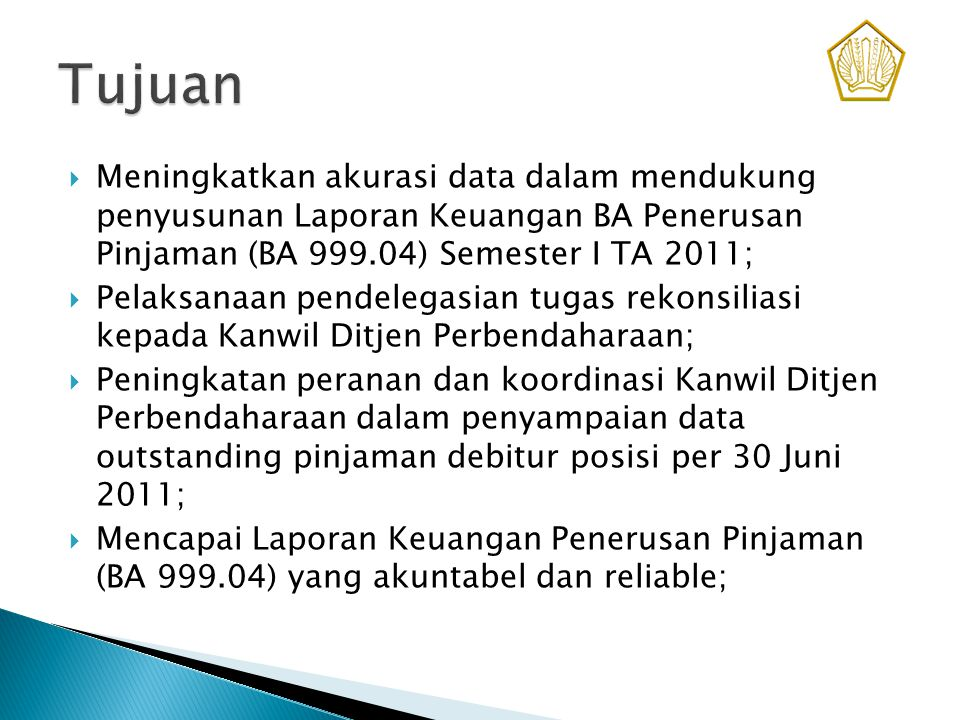 Tujuan Meningkatkan akurasi data dalam mendukung penyusunan Laporan Keuangan BA Penerusan Pinjaman (BA 999.04) Semester I TA 2011;