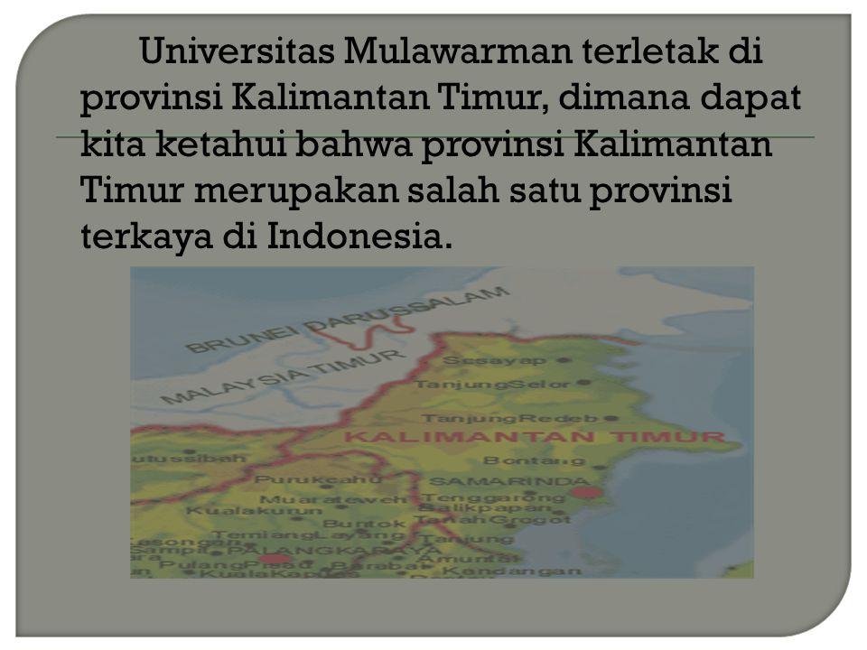 Universitas Mulawarman terletak di provinsi Kalimantan Timur, dimana dapat kita ketahui bahwa provinsi Kalimantan Timur merupakan salah satu provinsi terkaya di Indonesia.