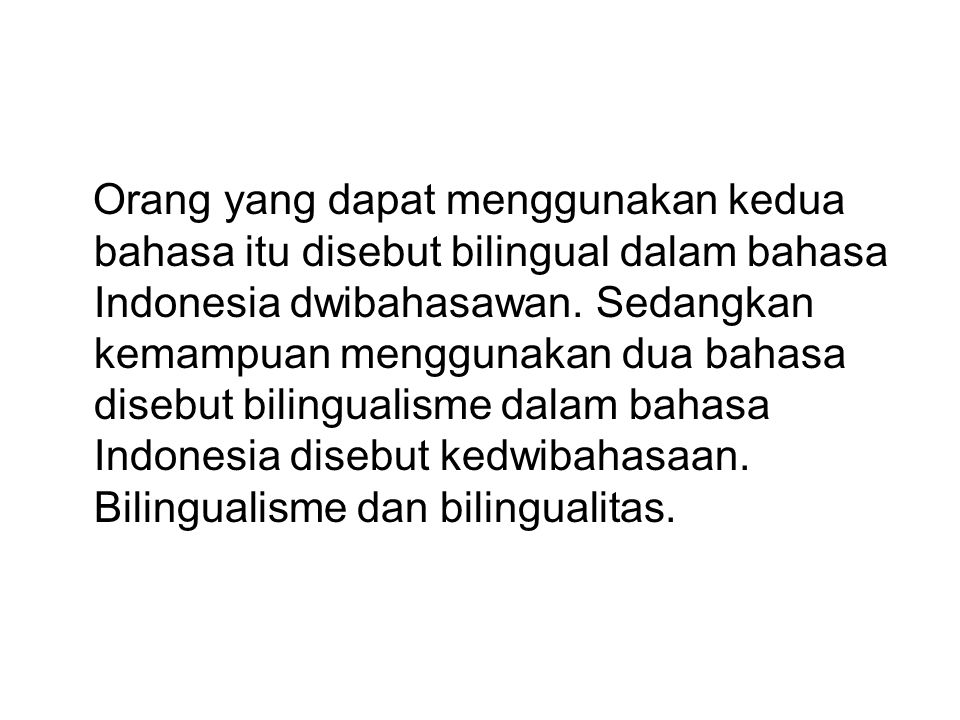 Orang yang dapat menggunakan kedua bahasa itu disebut bilingual dalam bahasa Indonesia dwibahasawan.