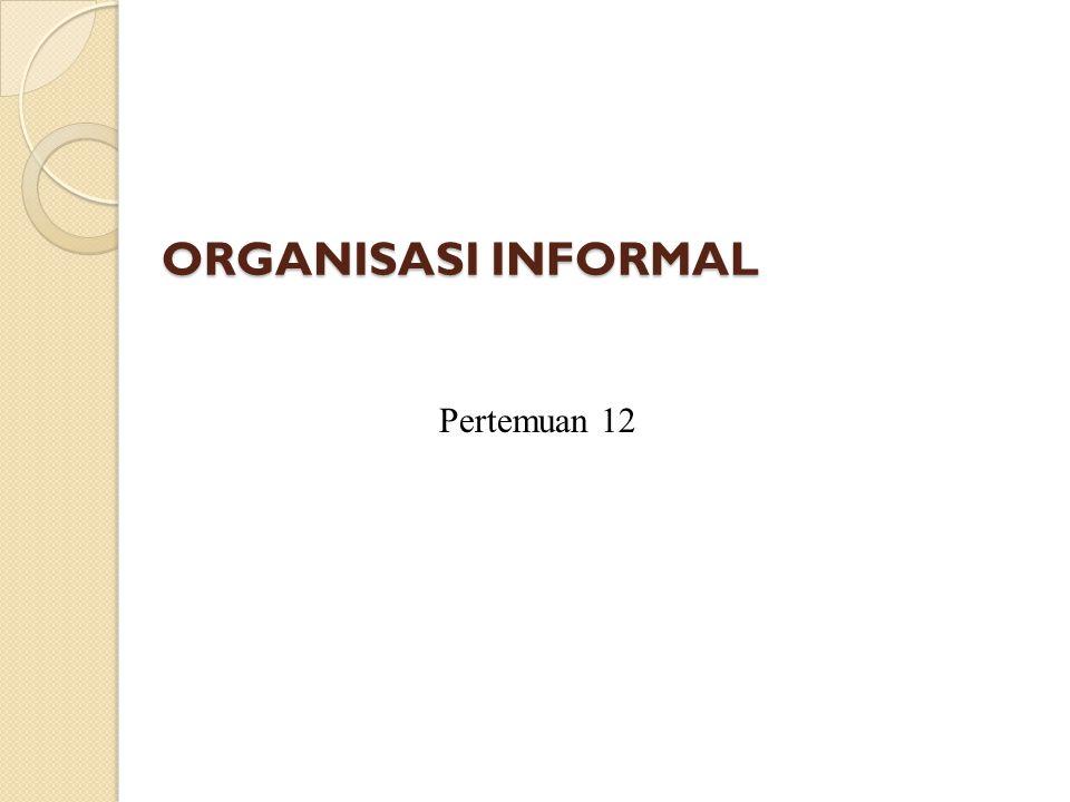 ORGANISASI INFORMAL Pertemuan 12