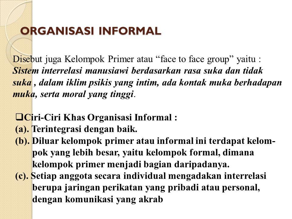 ORGANISASI INFORMAL Disebut juga Kelompok Primer atau face to face group yaitu : Sistem interrelasi manusiawi berdasarkan rasa suka dan tidak.