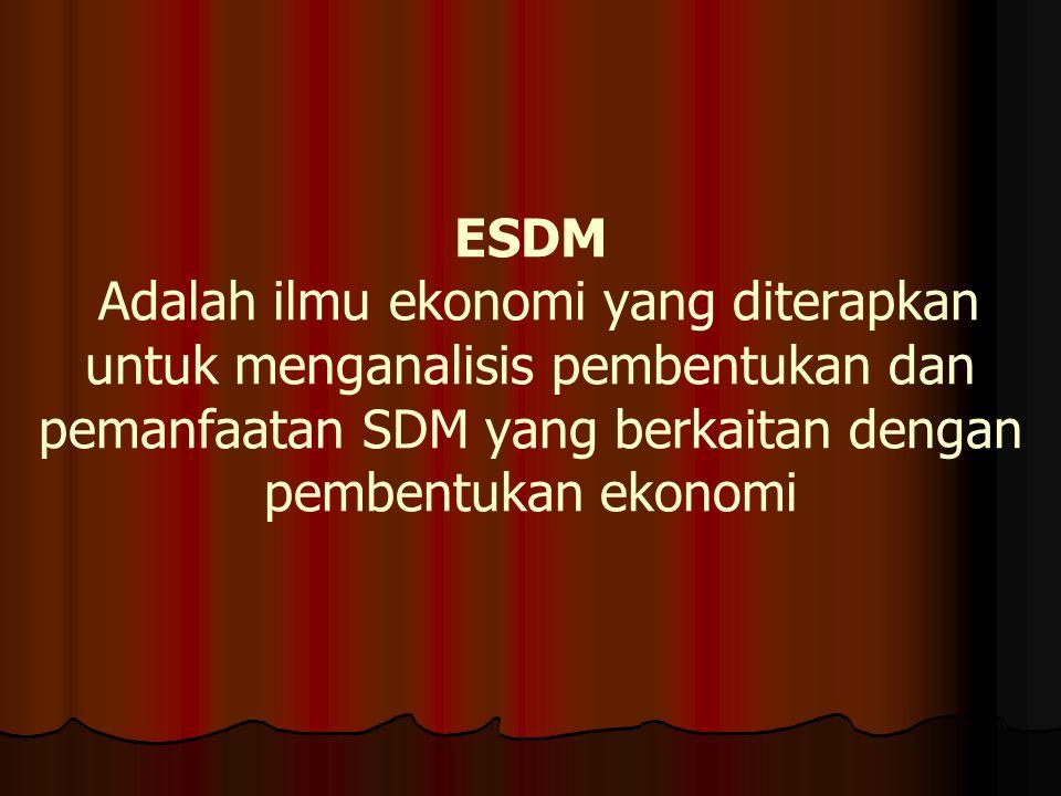 ESDM Adalah ilmu ekonomi yang diterapkan untuk menganalisis pembentukan dan pemanfaatan SDM yang berkaitan dengan pembentukan ekonomi