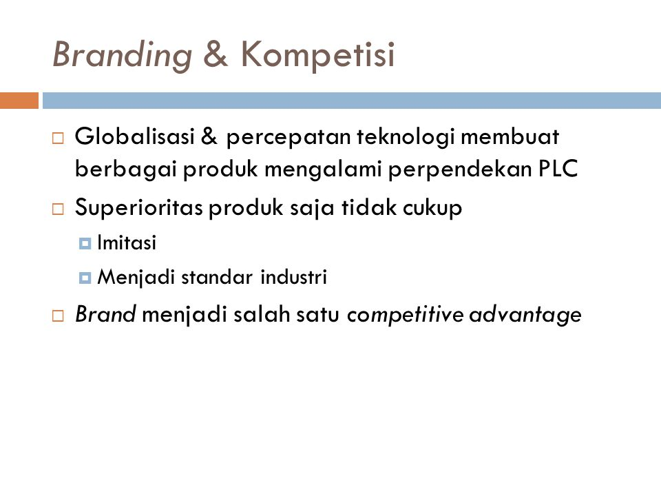 Branding & Kompetisi Globalisasi & percepatan teknologi membuat berbagai produk mengalami perpendekan PLC.