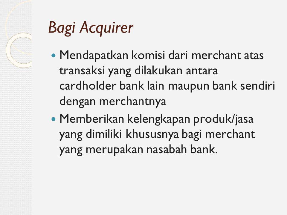 Bagi Acquirer Mendapatkan komisi dari merchant atas transaksi yang dilakukan antara cardholder bank lain maupun bank sendiri dengan merchantnya.