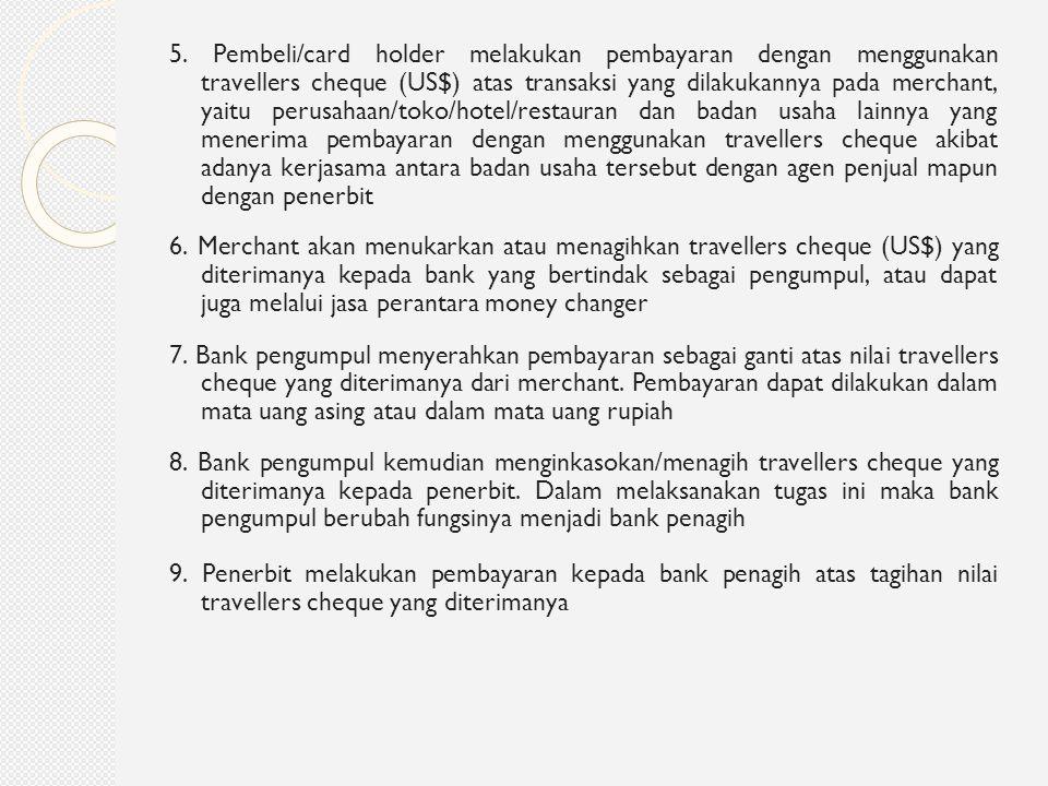 5. Pembeli/card holder melakukan pembayaran dengan menggunakan travellers cheque (US$) atas transaksi yang dilakukannya pada merchant, yaitu perusahaan/toko/hotel/restauran dan badan usaha lainnya yang menerima pembayaran dengan menggunakan travellers cheque akibat adanya kerjasama antara badan usaha tersebut dengan agen penjual mapun dengan penerbit