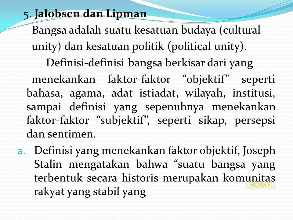 5. Jalobsen dan Lipman Bangsa adalah suatu kesatuan budaya (cultural. unity) dan kesatuan politik (political unity).