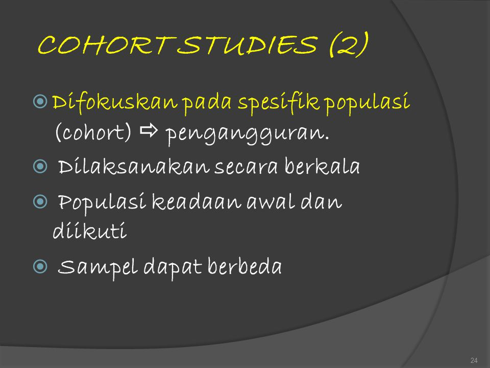 COHORT STUDIES (2) Difokuskan pada spesifik populasi (cohort)  pengangguran. Dilaksanakan secara berkala.