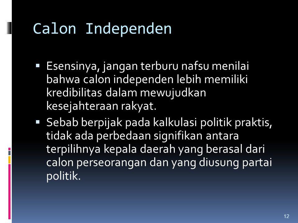 Calon Independen Esensinya, jangan terburu nafsu menilai bahwa calon independen lebih memiliki kredibilitas dalam mewujudkan kesejahteraan rakyat.