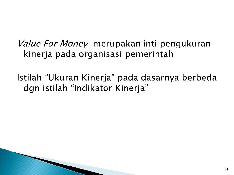 Value For Money merupakan inti pengukuran kinerja pada organisasi pemerintah Istilah Ukuran Kinerja pada dasarnya berbeda dgn istilah Indikator Kinerja