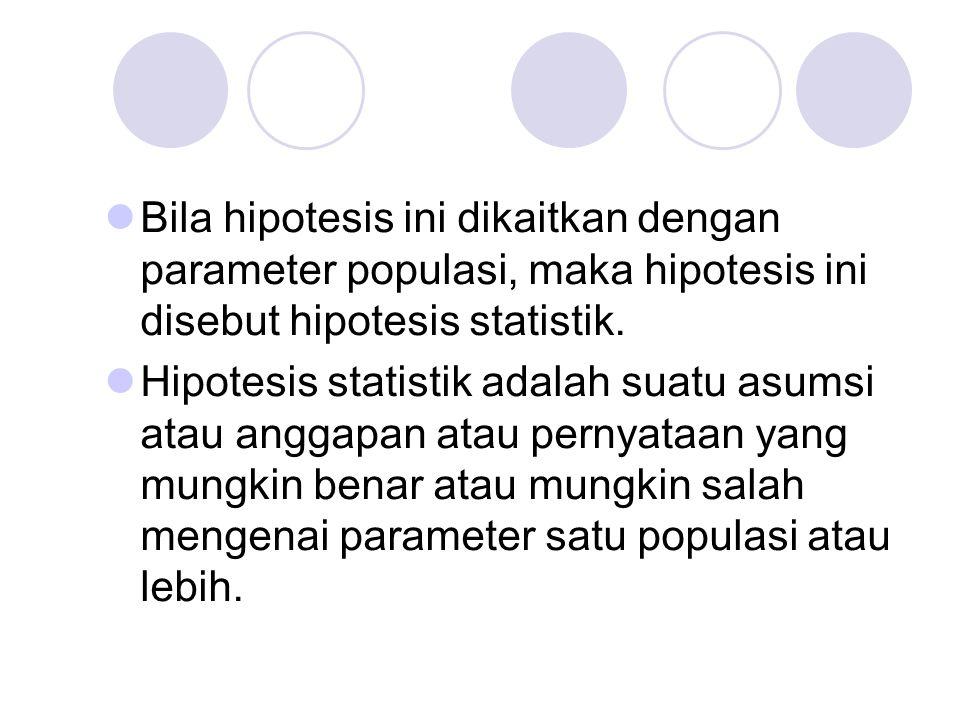 Bila hipotesis ini dikaitkan dengan parameter populasi, maka hipotesis ini disebut hipotesis statistik.