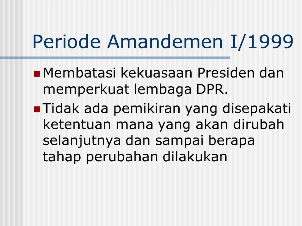 Periode Amandemen I/1999 Membatasi kekuasaan Presiden dan memperkuat lembaga DPR.