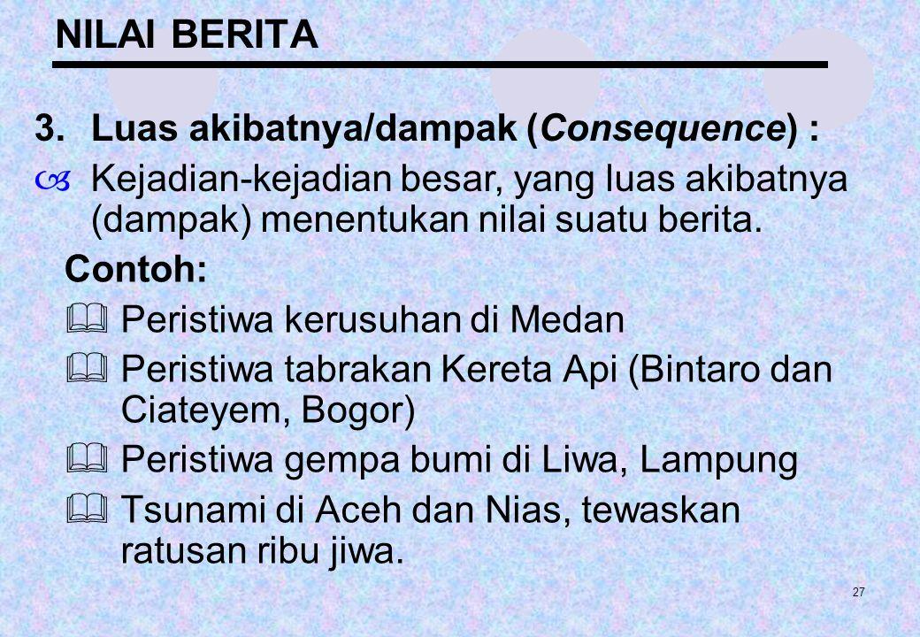 NILAI BERITA 3. Luas akibatnya/dampak (Consequence) :