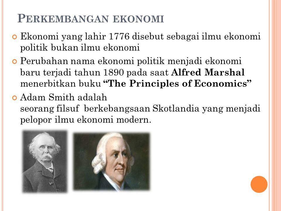 Perkembangan ekonomi Ekonomi yang lahir 1776 disebut sebagai ilmu ekonomi politik bukan ilmu ekonomi.