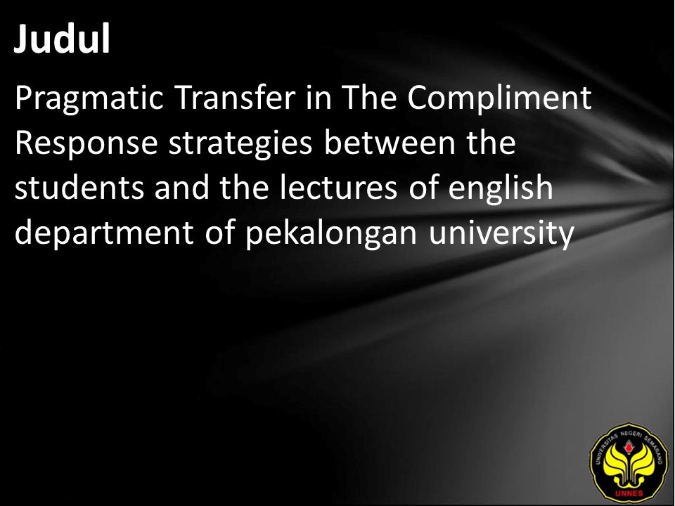 Judul Pragmatic Transfer in The Compliment Response strategies between the students and the lectures of english department of pekalongan university.