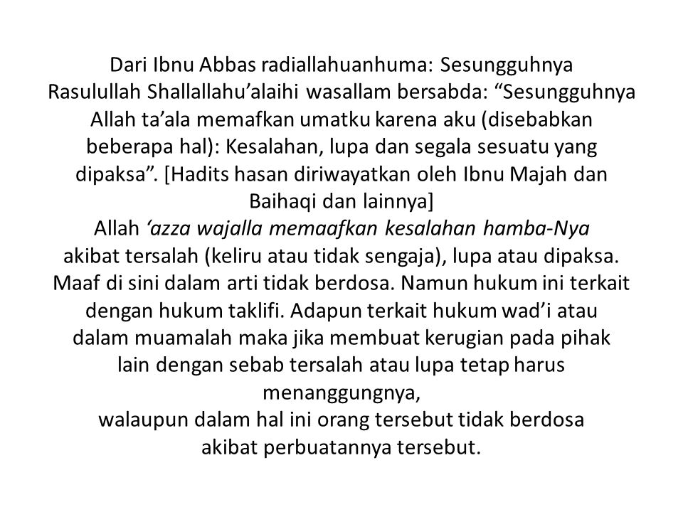 Dari Ibnu Abbas radiallahuanhuma: Sesungguhnya Rasulullah Shallallahu'alaihi wasallam bersabda: Sesungguhnya Allah ta'ala memafkan umatku karena aku (disebabkan beberapa hal): Kesalahan, lupa dan segala sesuatu yang dipaksa .
