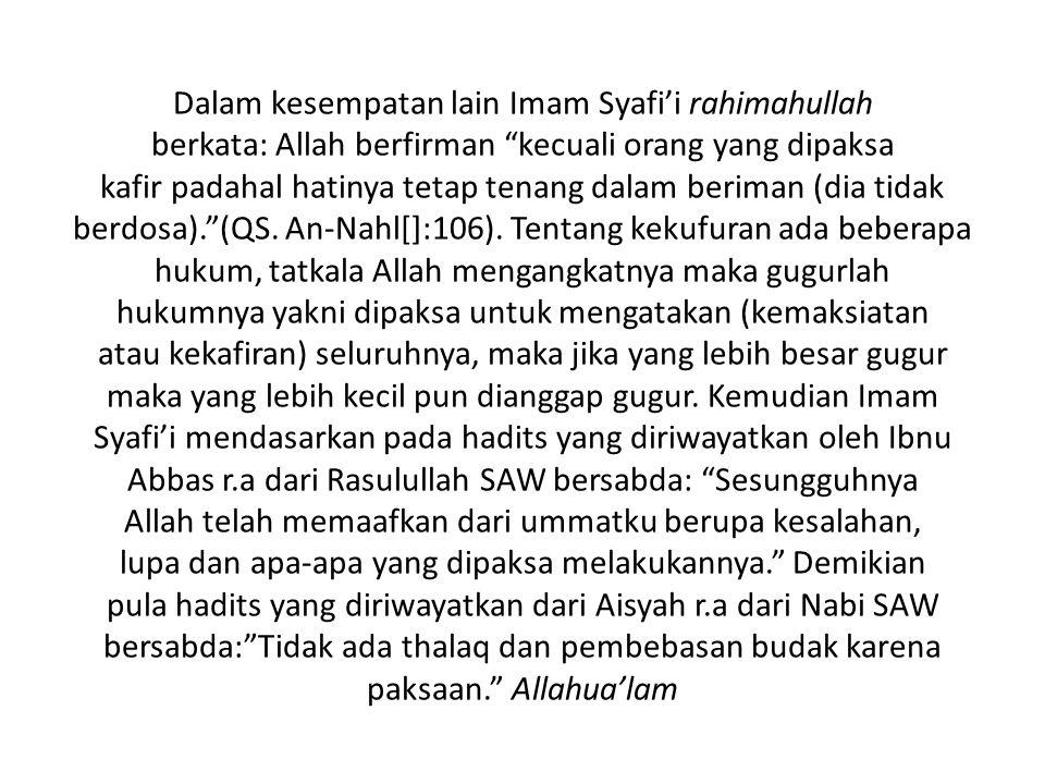 Dalam kesempatan lain Imam Syafi'i rahimahullah berkata: Allah berfirman kecuali orang yang dipaksa kafir padahal hatinya tetap tenang dalam beriman (dia tidak berdosa). (QS.