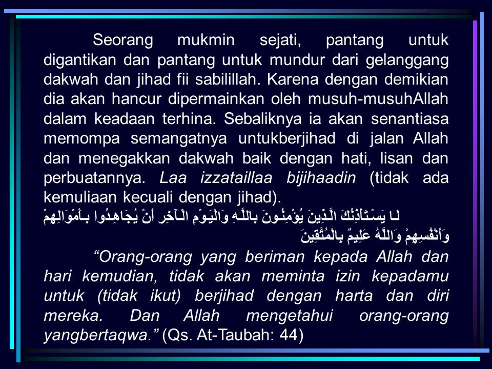 Seorang mukmin sejati, pantang untuk digantikan dan pantang untuk mundur dari gelanggang dakwah dan jihad fii sabilillah. Karena dengan demikian dia akan hancur dipermainkan oleh musuh-musuhAllah dalam keadaan terhina. Sebaliknya ia akan senantiasa memompa semangatnya untukberjihad di jalan Allah dan menegakkan dakwah baik dengan hati, lisan dan perbuatannya. Laa izzataillaa bijihaadin (tidak ada kemuliaan kecuali dengan jihad).