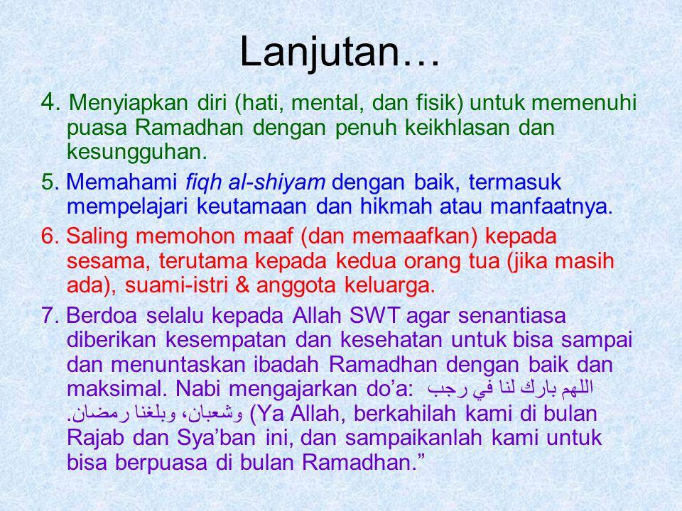 Lanjutan… 4. Menyiapkan diri (hati, mental, dan fisik) untuk memenuhi puasa Ramadhan dengan penuh keikhlasan dan kesungguhan.