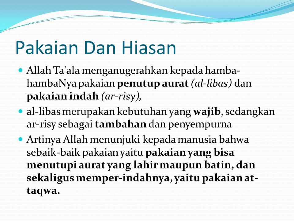 Pakaian Dan Hiasan Allah Ta ala menganugerahkan kepada hamba-hambaNya pakaian penutup aurat (al-libas) dan pakaian indah (ar-risy),