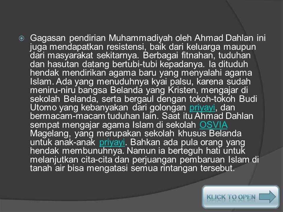 Gagasan pendirian Muhammadiyah oleh Ahmad Dahlan ini juga mendapatkan resistensi, baik dari keluarga maupun dari masyarakat sekitarnya. Berbagai fitnahan, tuduhan dan hasutan datang bertubi-tubi kepadanya. la dituduh hendak mendirikan agama baru yang menyalahi agama Islam. Ada yang menuduhnya kyai palsu, karena sudah meniru-niru bangsa Belanda yang Kristen, mengajar di sekolah Belanda, serta bergaul dengan tokoh-tokoh Budi Utomo yang kebanyakan dari golongan priyayi, dan bermacam-macam tuduhan lain. Saat itu Ahmad Dahlan sempat mengajar agama Islam di sekolah OSVIA Magelang, yang merupakan sekolah khusus Belanda untuk anak-anak priyayi. Bahkan ada pula orang yang hendak membunuhnya. Namun ia berteguh hati untuk melanjutkan cita-cita dan perjuangan pembaruan Islam di tanah air bisa mengatasi semua rintangan tersebut.