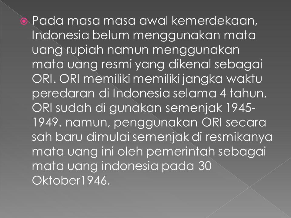 Pada masa masa awal kemerdekaan, Indonesia belum menggunakan mata uang rupiah namun menggunakan mata uang resmi yang dikenal sebagai ORI.
