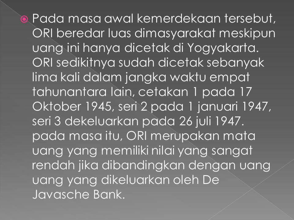 Pada masa awal kemerdekaan tersebut, ORI beredar luas dimasyarakat meskipun uang ini hanya dicetak di Yogyakarta.