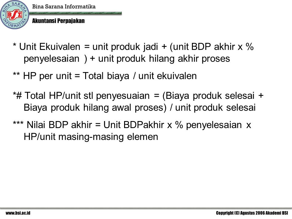 * Unit Ekuivalen = unit produk jadi + (unit BDP akhir x % penyelesaian ) + unit produk hilang akhir proses