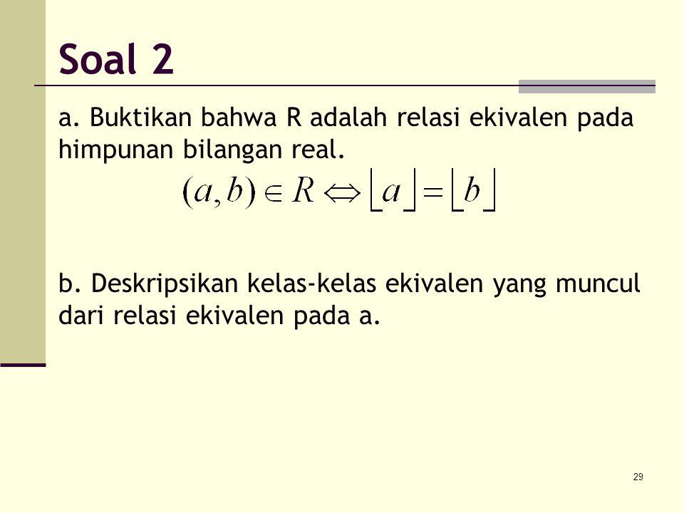 Soal 2 a. Buktikan bahwa R adalah relasi ekivalen pada himpunan bilangan real.