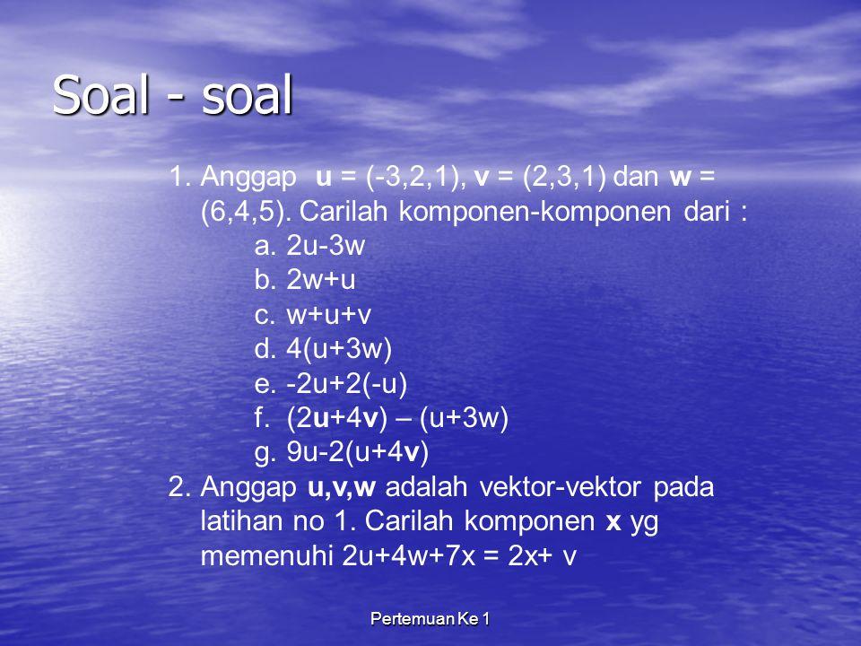 Soal - soal Anggap u = (-3,2,1), v = (2,3,1) dan w = (6,4,5). Carilah komponen-komponen dari : 2u-3w.