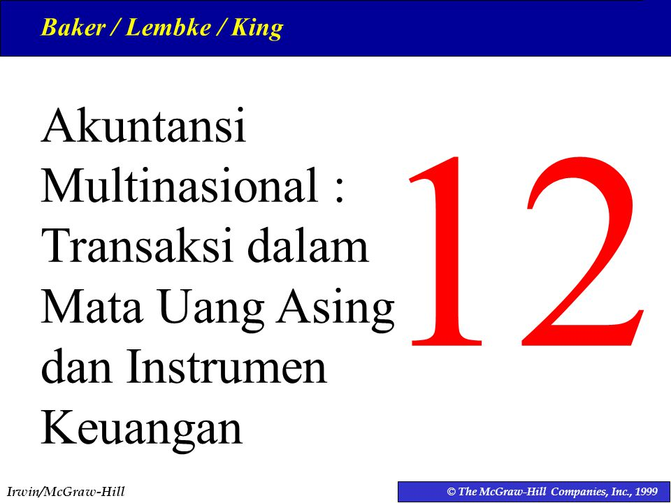 Baker / Lembke / King 12. Akuntansi Multinasional : Transaksi dalam Mata Uang Asing dan Instrumen Keuangan.