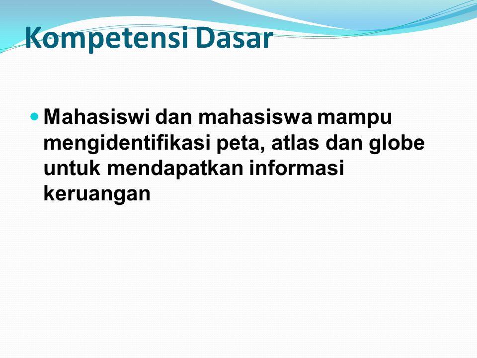 Kompetensi Dasar Mahasiswi dan mahasiswa mampu mengidentifikasi peta, atlas dan globe untuk mendapatkan informasi keruangan.