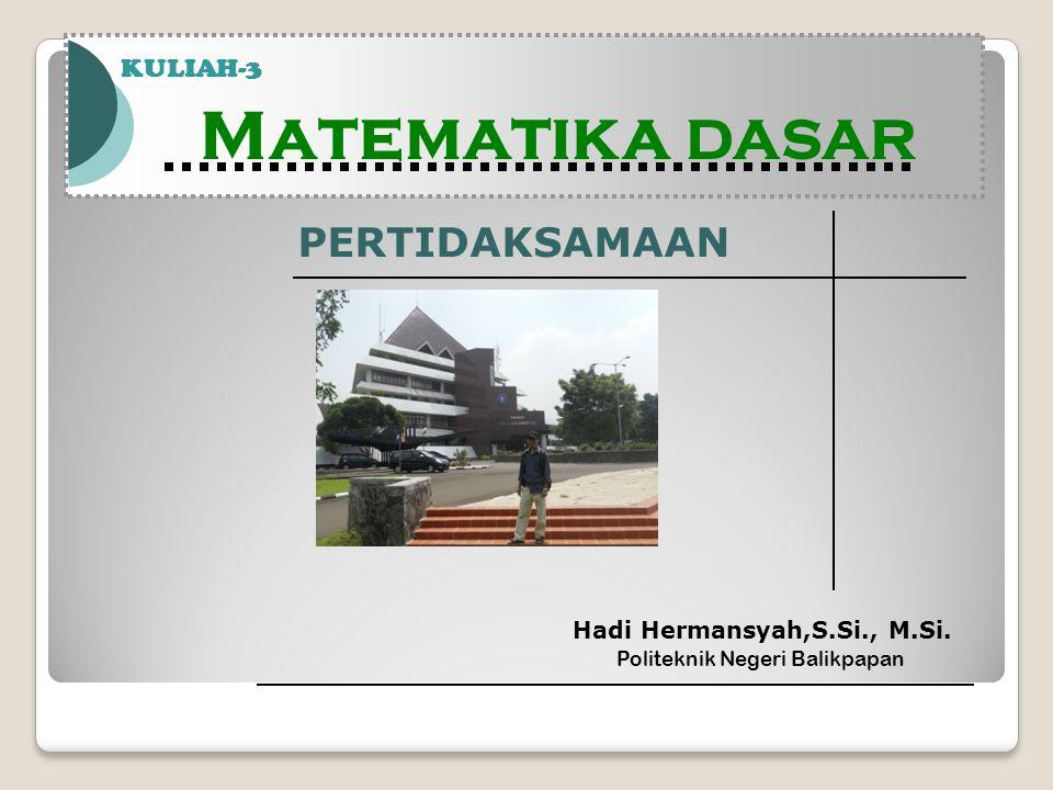 Matematika DASAR PERTIDAKSAMAAN KULIAH-3 Hadi Hermansyah,S.Si., M.Si.