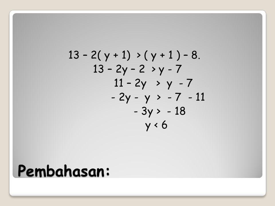 13 – 2( y + 1) > ( y + 1 ) – 8. 13 – 2y – 2 > y - 7 11 – 2y > y - 7 - 2y - y > - 7 - 11 - 3y > - 18 y < 6
