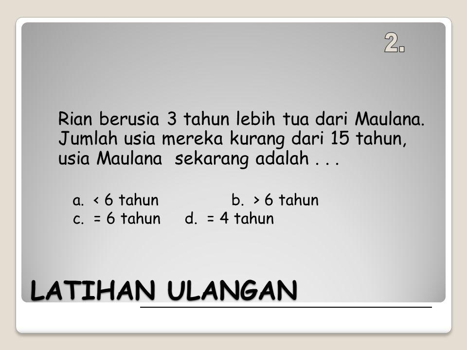 2. Rian berusia 3 tahun lebih tua dari Maulana. Jumlah usia mereka kurang dari 15 tahun, usia Maulana sekarang adalah . . .