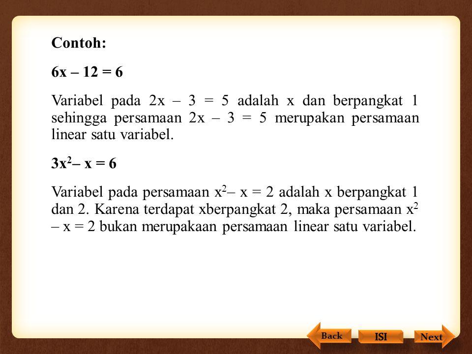 Contoh: 6x – 12 = 6 Variabel pada 2x – 3 = 5 adalah x dan berpangkat 1 sehingga persamaan 2x – 3 = 5 merupakan persamaan linear satu variabel. 3x2– x = 6 Variabel pada persamaan x2– x = 2 adalah x berpangkat 1 dan 2. Karena terdapat xberpangkat 2, maka persamaan x2 – x = 2 bukan merupakaan persamaan linear satu variabel.