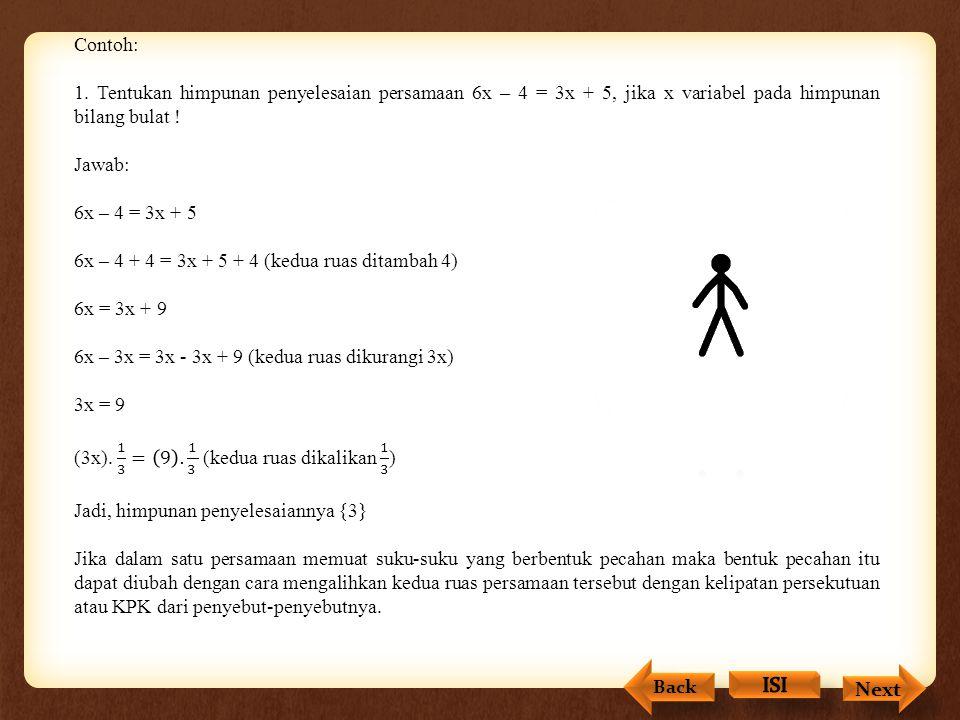 Contoh: 1. Tentukan himpunan penyelesaian persamaan 6x – 4 = 3x + 5, jika x variabel pada himpunan bilang bulat !
