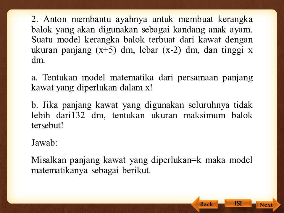 2. Anton membantu ayahnya untuk membuat kerangka balok yang akan digunakan sebagai kandang anak ayam. Suatu model kerangka balok terbuat dari kawat dengan ukuran panjang (x+5) dm, lebar (x-2) dm, dan tinggi x dm. a. Tentukan model matematika dari persamaan panjang kawat yang diperlukan dalam x! b. Jika panjang kawat yang digunakan seluruhnya tidak lebih dari132 dm, tentukan ukuran maksimum balok tersebut! Jawab: Misalkan panjang kawat yang diperlukan=k maka model matematikanya sebagai berikut.