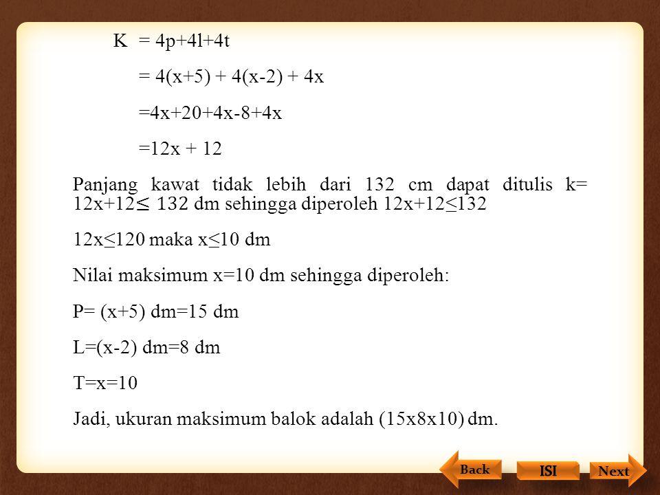 K = 4p+4l+4t = 4(x+5) + 4(x-2) + 4x =4x+20+4x-8+4x =12x + 12 Panjang kawat tidak lebih dari 132 cm dapat ditulis k= 12x+12≤132 dm sehingga diperoleh 12x+12≤132 12x≤120 maka x≤10 dm Nilai maksimum x=10 dm sehingga diperoleh: P= (x+5) dm=15 dm L=(x-2) dm=8 dm T=x=10 Jadi, ukuran maksimum balok adalah (15x8x10) dm.