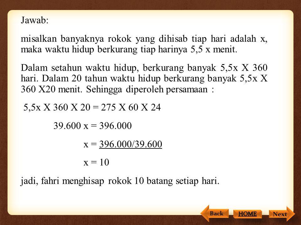 Jawab: misalkan banyaknya rokok yang dihisab tiap hari adalah x, maka waktu hidup berkurang tiap harinya 5,5 x menit. Dalam setahun waktu hidup, berkurang banyak 5,5x X 360 hari. Dalam 20 tahun waktu hidup berkurang banyak 5,5x X 360 X20 menit. Sehingga diperoleh persamaan : 5,5x X 360 X 20 = 275 X 60 X 24 39.600 x = 396.000 x = 396.000/39.600 x = 10 jadi, fahri menghisap rokok 10 batang setiap hari.