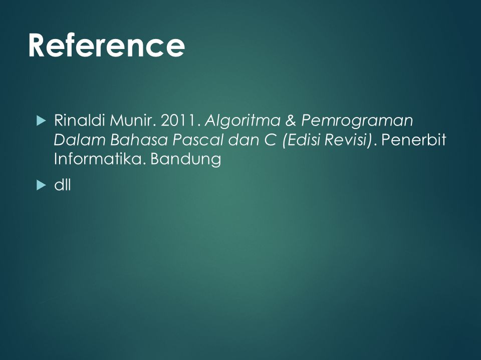 Reference Rinaldi Munir. 2011. Algoritma & Pemrograman Dalam Bahasa Pascal dan C (Edisi Revisi). Penerbit Informatika. Bandung.