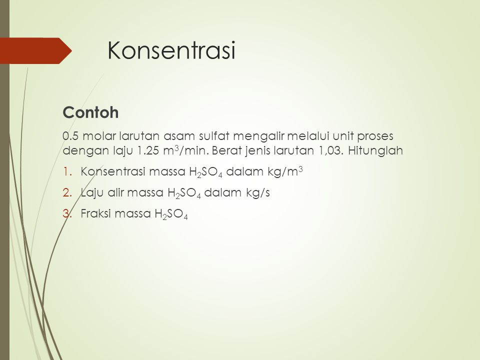 Konsentrasi Contoh. 0.5 molar larutan asam sulfat mengalir melalui unit proses dengan laju 1.25 m3/min. Berat jenis larutan 1,03. Hitunglah.