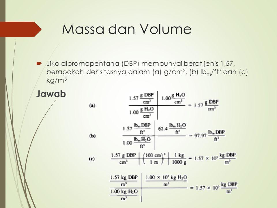 Massa dan Volume Jika dibromopentana (DBP) mempunyai berat jenis 1,57, berapakah densitasnya dalam (a) g/cm3, (b) lbm/ft3 dan (c) kg/m3.