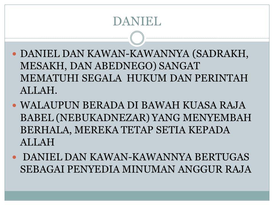 DANIEL DANIEL DAN KAWAN-KAWANNYA (SADRAKH, MESAKH, DAN ABEDNEGO) SANGAT MEMATUHI SEGALA HUKUM DAN PERINTAH ALLAH.