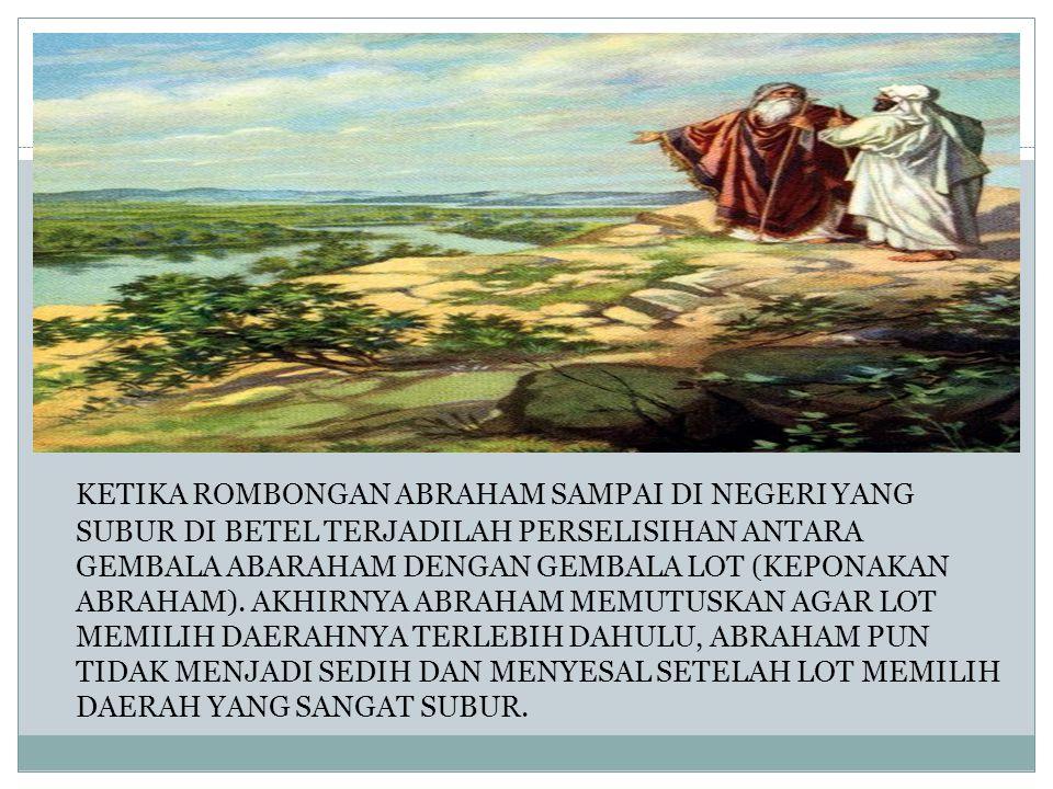 KETIKA ROMBONGAN ABRAHAM SAMPAI DI NEGERI YANG SUBUR DI BETEL TERJADILAH PERSELISIHAN ANTARA GEMBALA ABARAHAM DENGAN GEMBALA LOT (KEPONAKAN ABRAHAM).