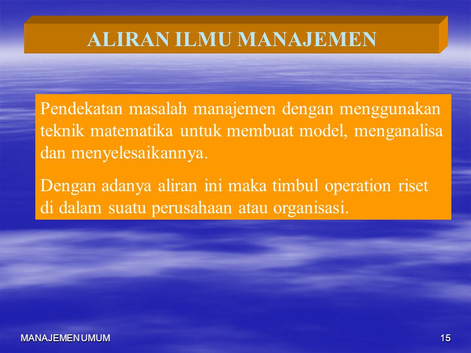 ALIRAN ILMU MANAJEMEN Pendekatan masalah manajemen dengan menggunakan teknik matematika untuk membuat model, menganalisa dan menyelesaikannya.
