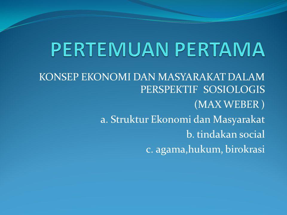 PERTEMUAN PERTAMA KONSEP EKONOMI DAN MASYARAKAT DALAM PERSPEKTIF SOSIOLOGIS. (MAX WEBER ) a. Struktur Ekonomi dan Masyarakat.